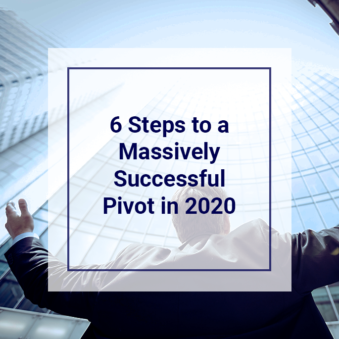 6 Steps to a Massively Successful Pivot in 2020